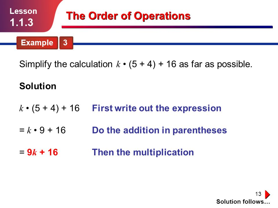 13 Example 3 Lesson 1.1.3 The Order of Operations Simplify the calculation k (5 + 4) + 16 as far as possible. Solution = 9 k + 16 Do the addition in p