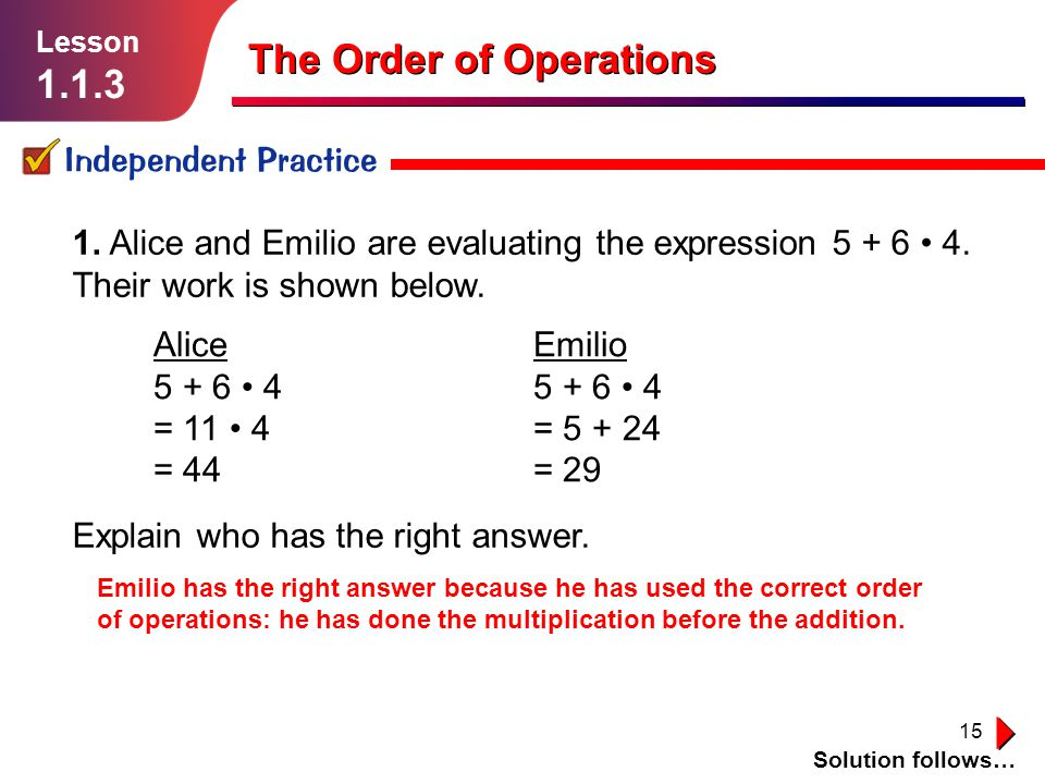 15 Independent Practice Lesson 1.1.3 The Order of Operations Solution follows… 1. Alice and Emilio are evaluating the expression 5 + 6 4. Their work i