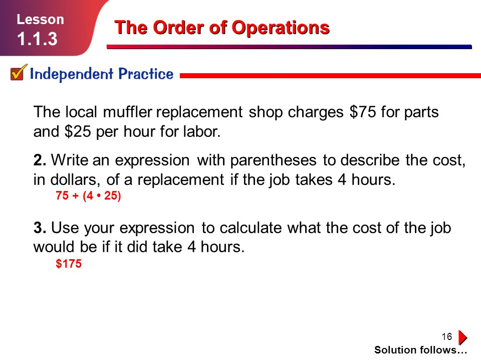 16 Independent Practice Lesson 1.1.3 The Order of Operations Solution follows… The local muffler replacement shop charges $75 for parts and $25 per ho