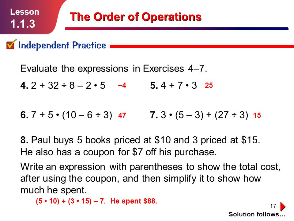 17 Independent Practice Lesson 1.1.3 The Order of Operations Solution follows… 8. Paul buys 5 books priced at $10 and 3 priced at $15. He also has a c