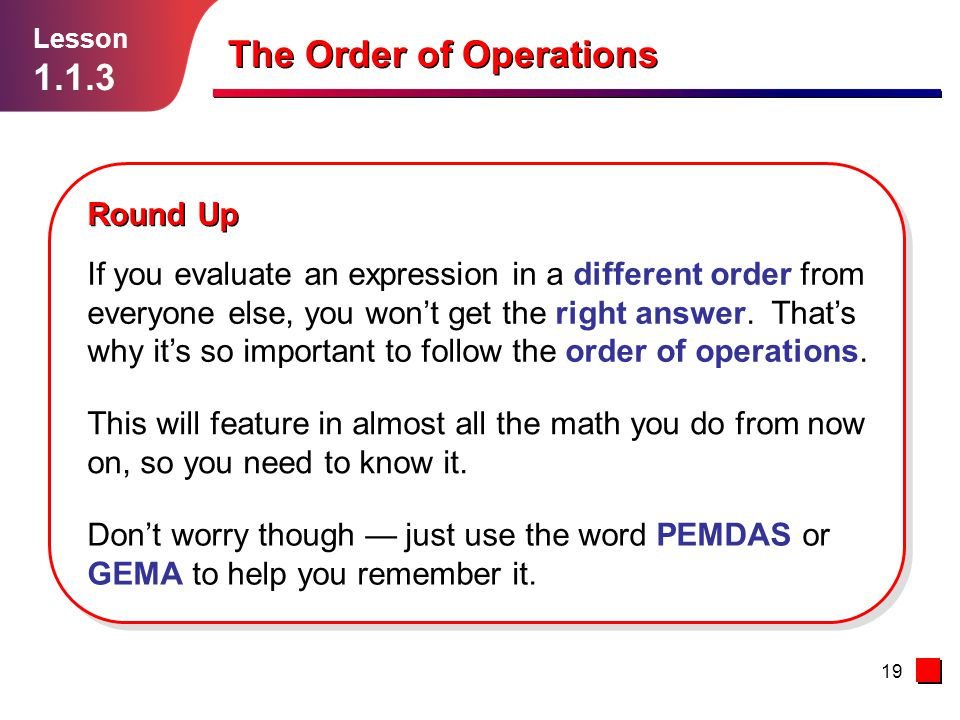 19 Round Up Lesson 1.1.3 The Order of Operations This will feature in almost all the math you do from now on, so you need to know it. Don't worry thou