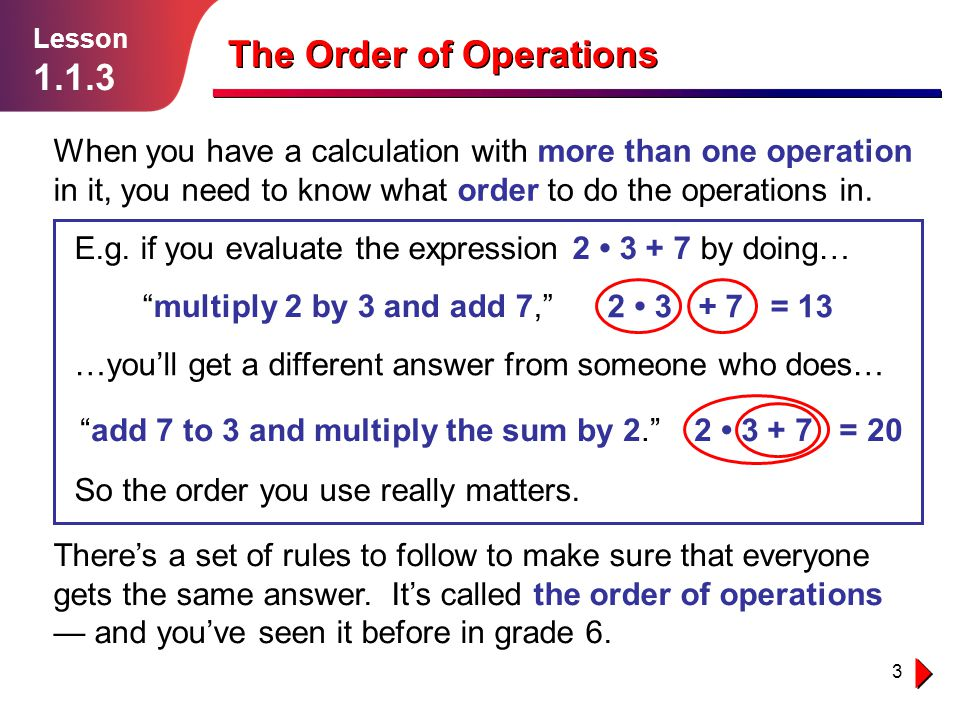 3 Lesson 1.1.3 The Order of Operations When you have a calculation with more than one operation in it, you need to know what order to do the operation