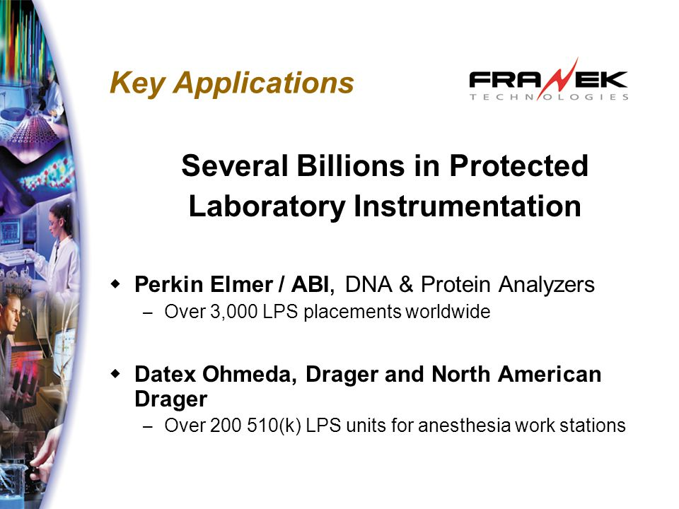 Key Applications Several Billions in Protected Laboratory Instrumentation  Perkin Elmer / ABI, DNA & Protein Analyzers – Over 3,000 LPS placements worldwide  Datex Ohmeda, Drager and North American Drager – Over 200 510(k) LPS units for anesthesia work stations