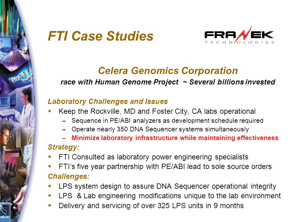 FTI Case Studies Celera Genomics Corporation race with Human Genome Project ~ Several billions invested Laboratory Challenges and Issues  Keep the Rockville, MD and Foster City, CA labs operational – Sequence in PE/ABI analyzers as development schedule required – Operate nearly 350 DNA Sequencer systems simultaneously – Minimize laboratory infrastructure while maintaining effectiveness Strategy:  FTI Consulted as laboratory power engineering specialists  FTI's five year partnership with PE/ABI lead to sole source orders Challenges:  LPS system design to assure DNA Sequencer operational integrity  LPS & Lab engineering modifications unique to the lab environment  Delivery and servicing of over 325 LPS units in 9 months