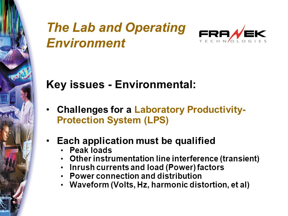 The Lab and Operating Environment Key issues - Environmental: Challenges for a Laboratory Productivity- Protection System (LPS) Each application must be qualified Peak loads Other instrumentation line interference (transient) Inrush currents and load (Power) factors Power connection and distribution Waveform (Volts, Hz, harmonic distortion, et al)