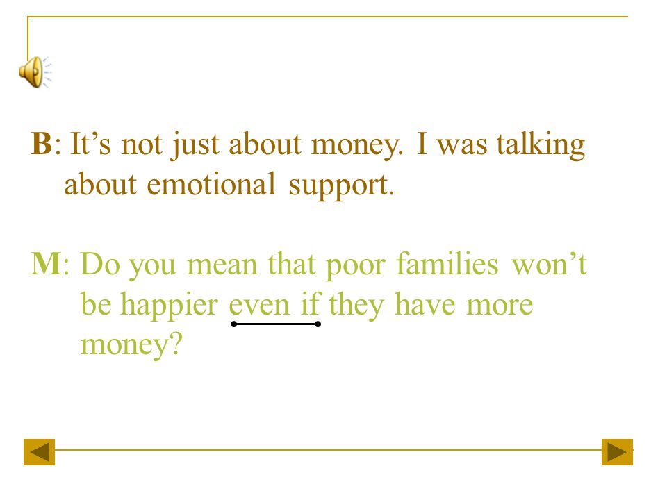 B: It's not just about money. I was talking about emotional support.