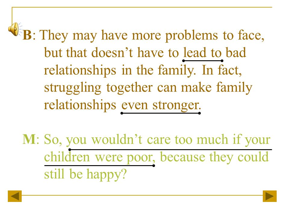 B: They may have more problems to face, but that doesn't have to lead to bad relationships in the family.