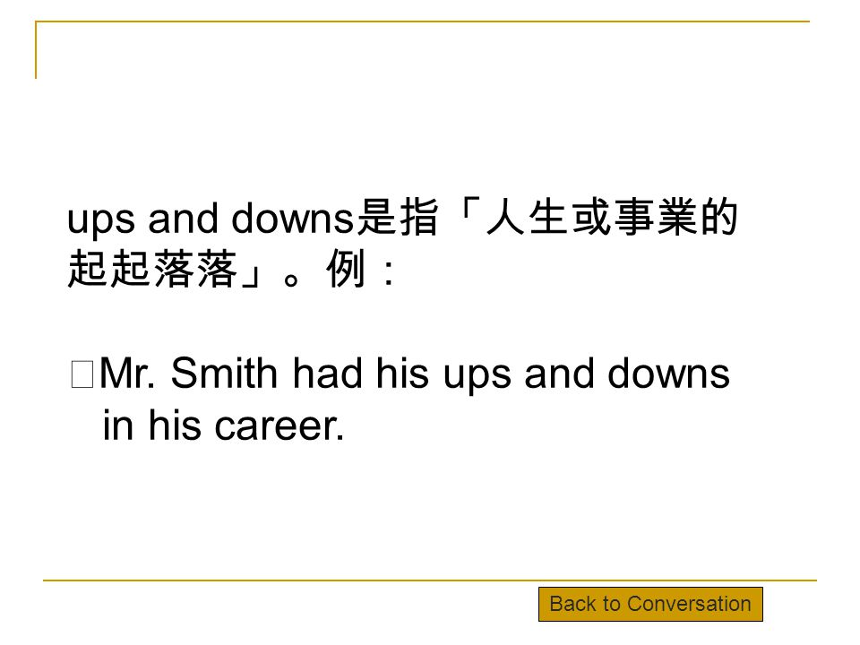 ups and downs 是指「人生或事業的 起起落落」。例: ‧ Mr. Smith had his ups and downs in his career.