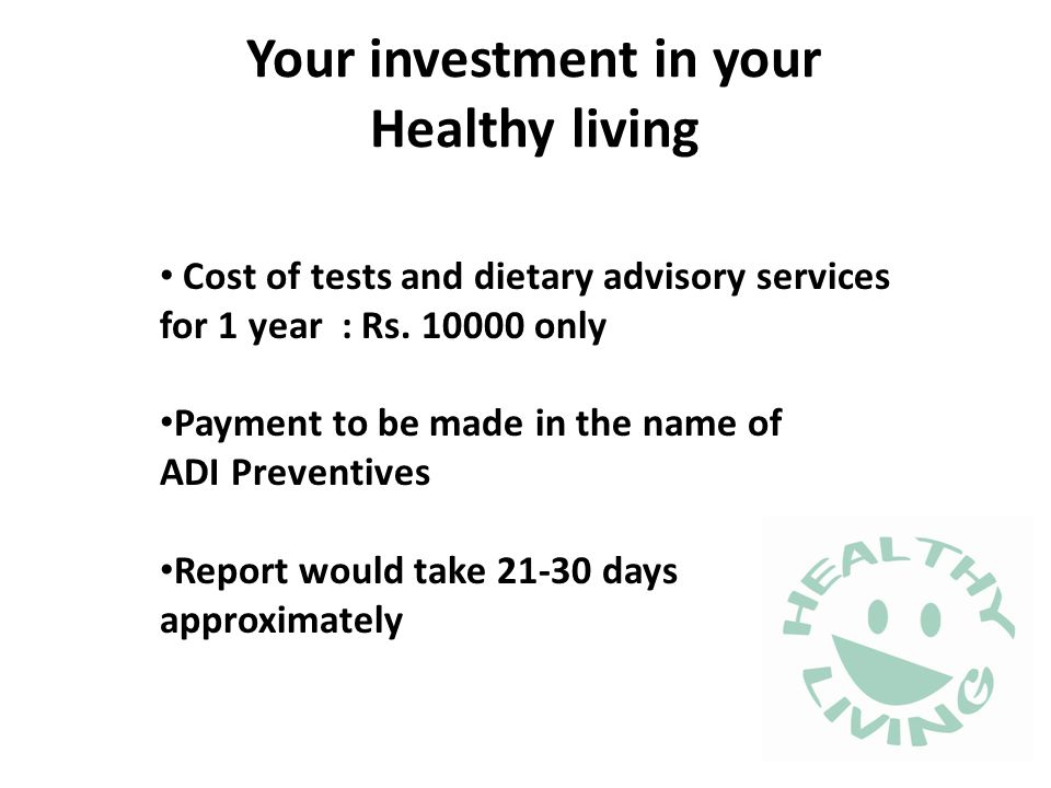 Your investment in your Healthy living Cost of tests and dietary advisory services for 1 year : Rs. 10000 only Payment to be made in the name of ADI P