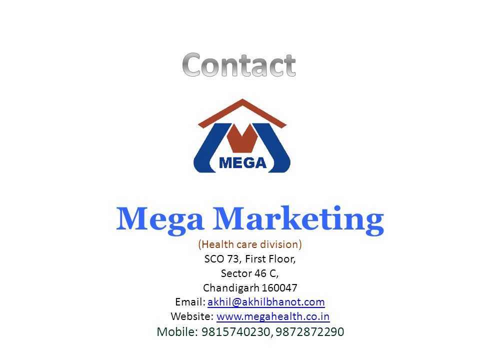Mega Marketing (Health care division) SCO 73, First Floor, Sector 46 C, Chandigarh 160047 Email: akhil@akhilbhanot.comakhil@akhilbhanot.com Website: www.megahealth.co.inwww.megahealth.co.in Mobile: 9815740230, 9872872290