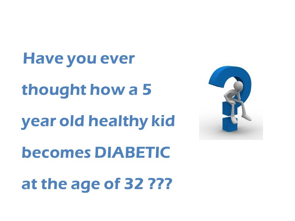 Have you ever thought how a 5 year old healthy kid becomes DIABETIC at the age of 32 ???