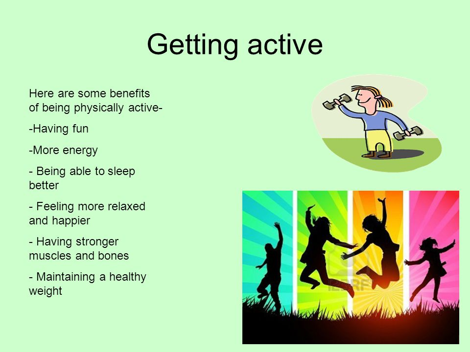 Getting active Here are some benefits of being physically active- -Having fun -More energy - Being able to sleep better - Feeling more relaxed and happier - Having stronger muscles and bones - Maintaining a healthy weight