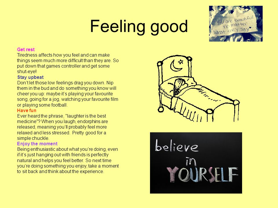 Feeling good Get rest Tiredness affects how you feel and can make things seem much more difficult than they are.