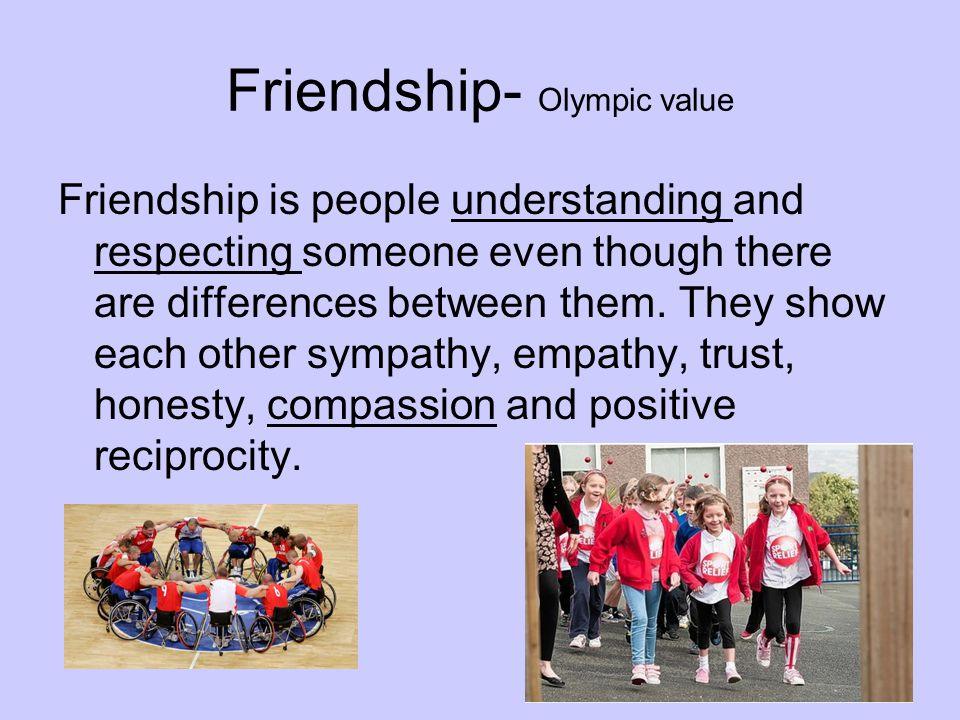 Friendship- Olympic value Friendship is people understanding and respecting someone even though there are differences between them.