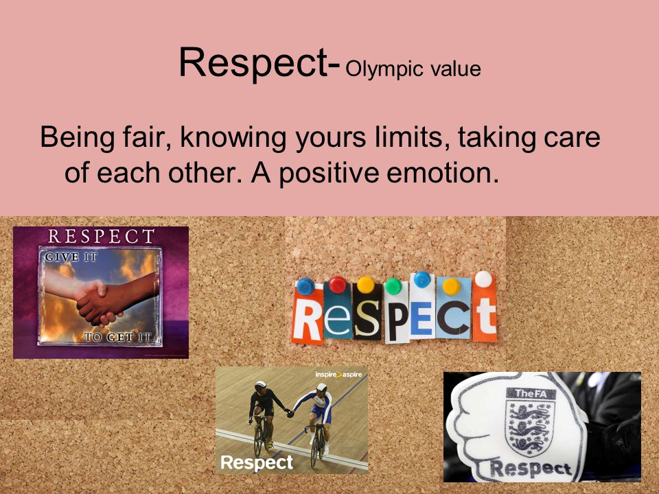 Respect- Olympic value Being fair, knowing yours limits, taking care of each other.