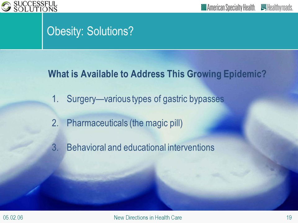 05.02.06 New Directions in Health Care 19 Obesity: Solutions? What is Available to Address This Growing Epidemic? 1.Surgery—various types of gastric b