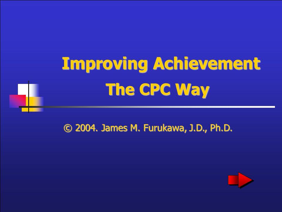 Improving Achievement The CPC Way © 2004. James M. Furukawa, J.D., Ph.D.