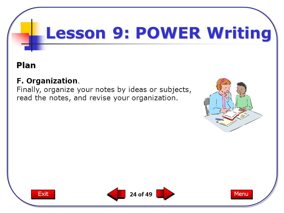24 of 49 F. Organization. Finally, organize your notes by ideas or subjects, read the notes, and revise your organization. Plan Lesson 9: POWER Writin