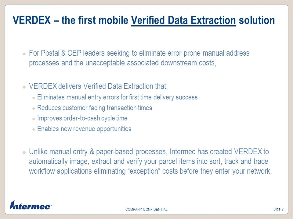 Slide 2 COMPANY CONFIDENTIAL VERDEX – the first mobile Verified Data Extraction solution For Postal & CEP leaders seeking to eliminate error prone manual address processes and the unacceptable associated downstream costs, VERDEX delivers Verified Data Extraction that: Eliminates manual entry errors for first time delivery success Reduces customer facing transaction times Improves order-to-cash cycle time Enables new revenue opportunities Unlike manual entry & paper-based processes, Intermec has created VERDEX to automatically image, extract and verify your parcel items into sort, track and trace workflow applications eliminating exception costs before they enter your network.