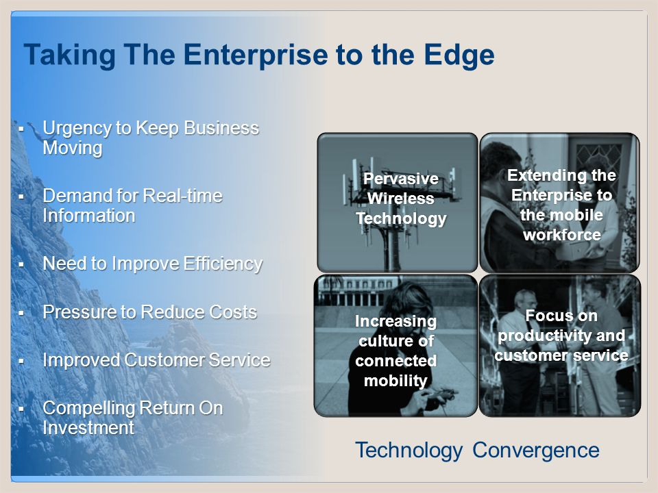Slide 6 COMPANY CONFIDENTIAL  Urgency to Keep Business Moving  Demand for Real-time Information  Need to Improve Efficiency  Pressure to Reduce Costs  Improved Customer Service  Compelling Return On Investment Taking The Enterprise to the Edge Pervasive Wireless Technology Increasing culture of connected mobility Focus on productivity and customer service Extending the Enterprise to the mobile workforce Technology Convergence