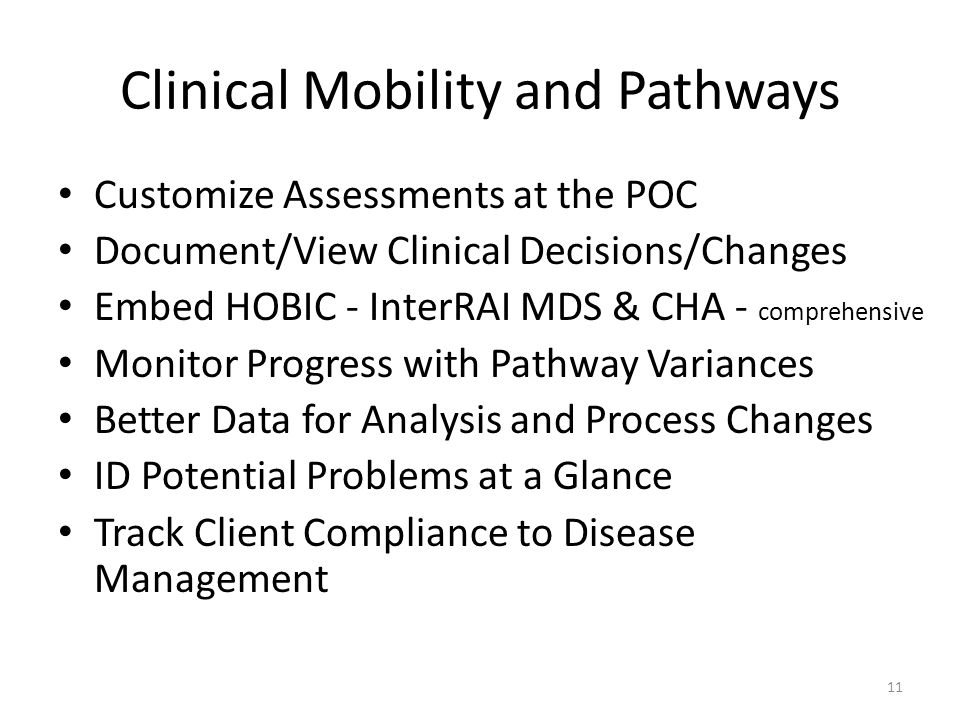 Clinical Mobility and Pathways Customize Assessments at the POC Document/View Clinical Decisions/Changes Embed HOBIC - InterRAI MDS & CHA - comprehensive Monitor Progress with Pathway Variances Better Data for Analysis and Process Changes ID Potential Problems at a Glance Track Client Compliance to Disease Management 11