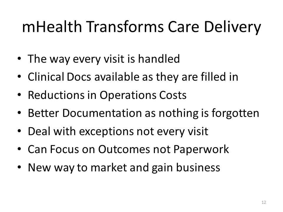 mHealth Transforms Care Delivery The way every visit is handled Clinical Docs available as they are filled in Reductions in Operations Costs Better Documentation as nothing is forgotten Deal with exceptions not every visit Can Focus on Outcomes not Paperwork New way to market and gain business 12