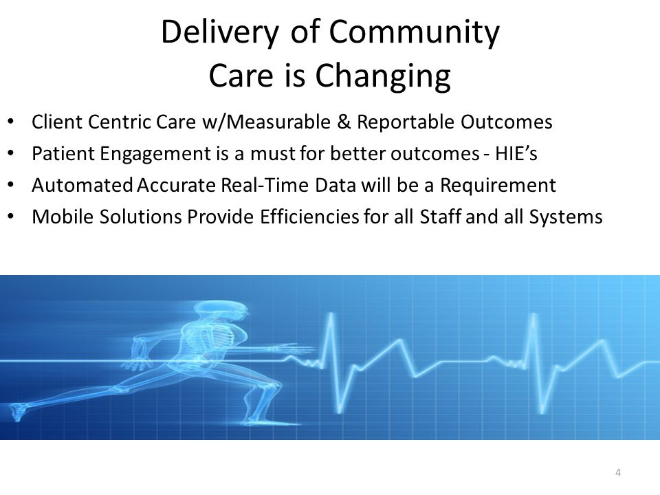 Delivery of Community Care is Changing Client Centric Care w/Measurable & Reportable Outcomes Patient Engagement is a must for better outcomes - HIE's Automated Accurate Real-Time Data will be a Requirement Mobile Solutions Provide Efficiencies for all Staff and all Systems 4