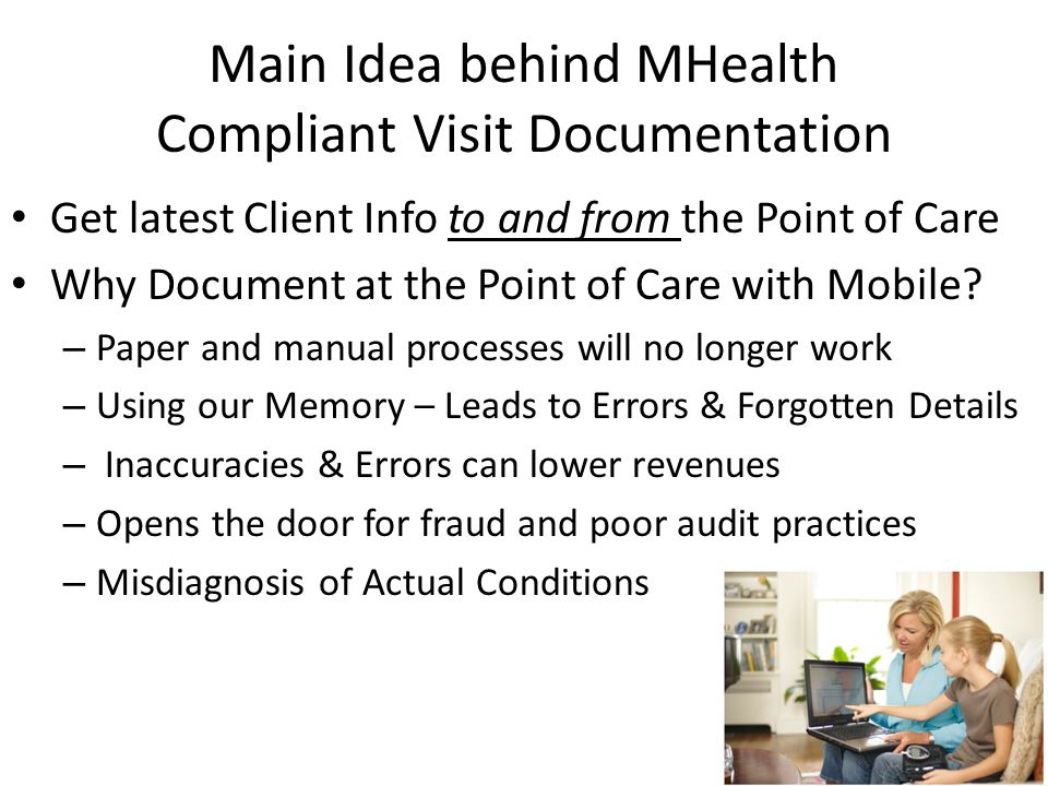 Main Idea behind MHealth Compliant Visit Documentation Get latest Client Info to and from the Point of Care Why Document at the Point of Care with Mobile.