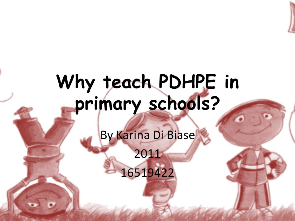 Why teach PDHPE in primary schools By Karina Di Biase 2011 16519422