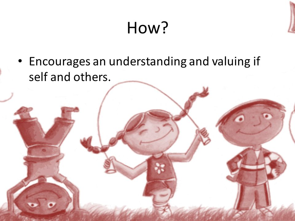 How Encourages an understanding and valuing if self and others.