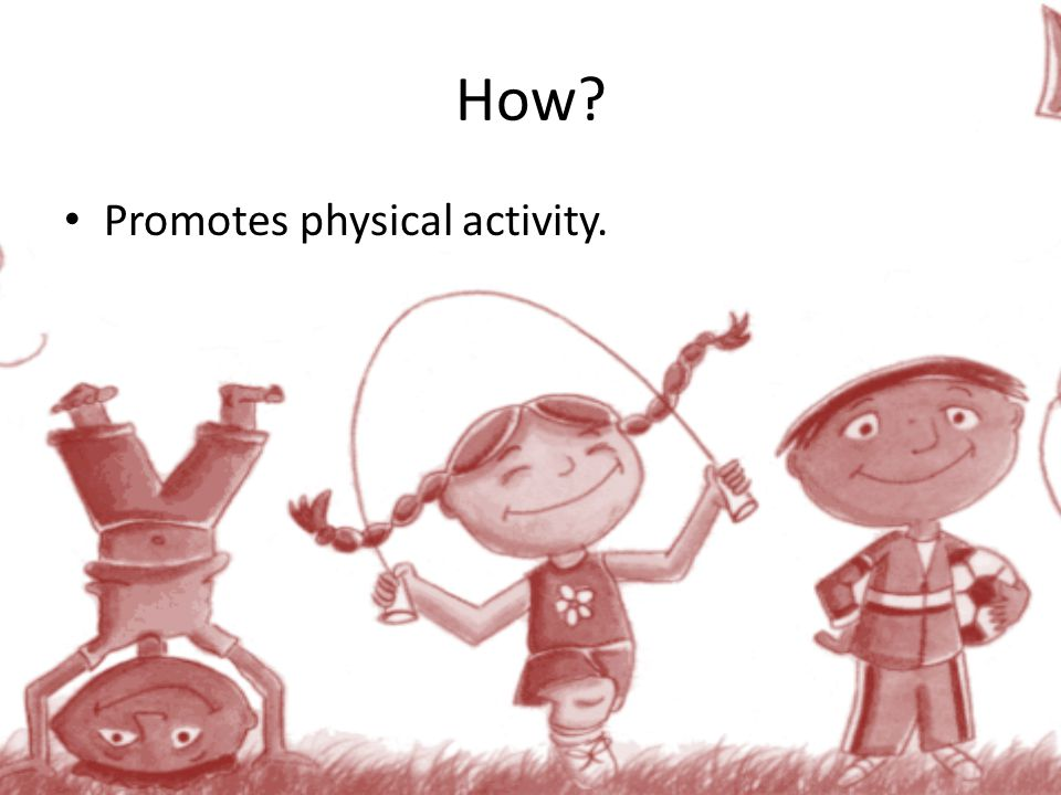 How? Promotes physical activity.