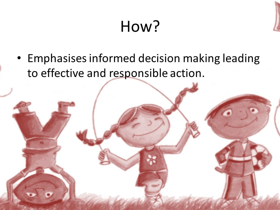 How? Emphasises informed decision making leading to effective and responsible action.