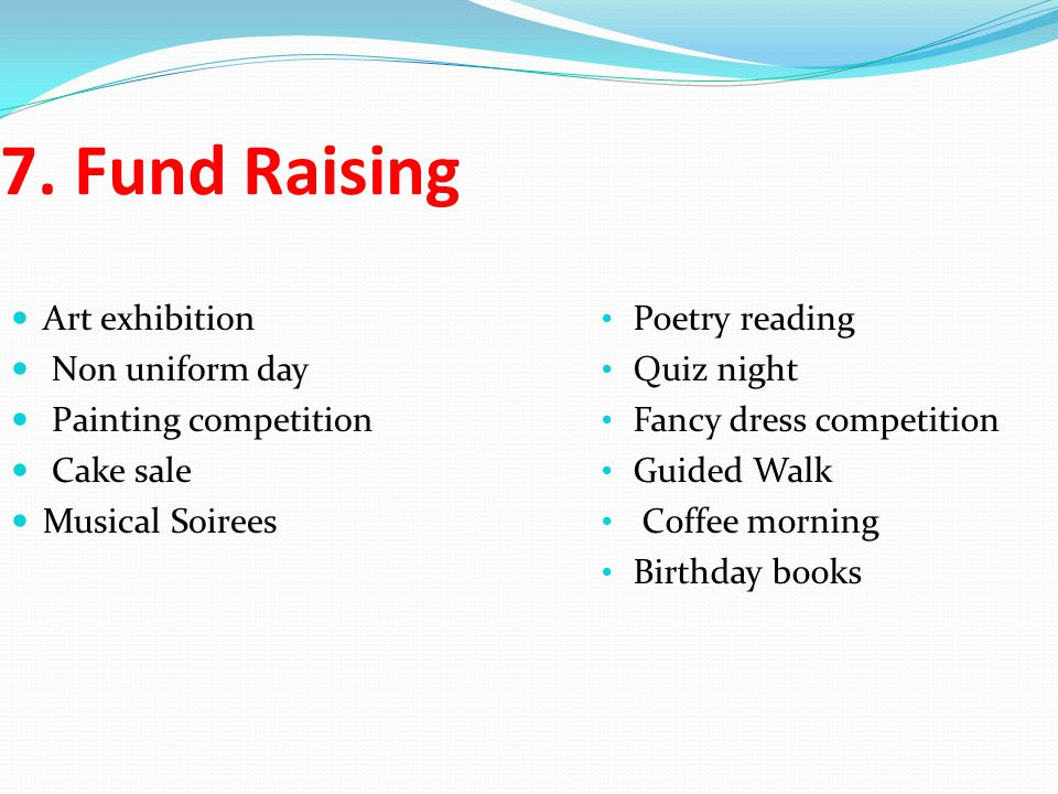7. Fund Raising Art exhibition Non uniform day Painting competition Cake sale Musical Soirees Poetry reading Quiz night Fancy dress competition Guided