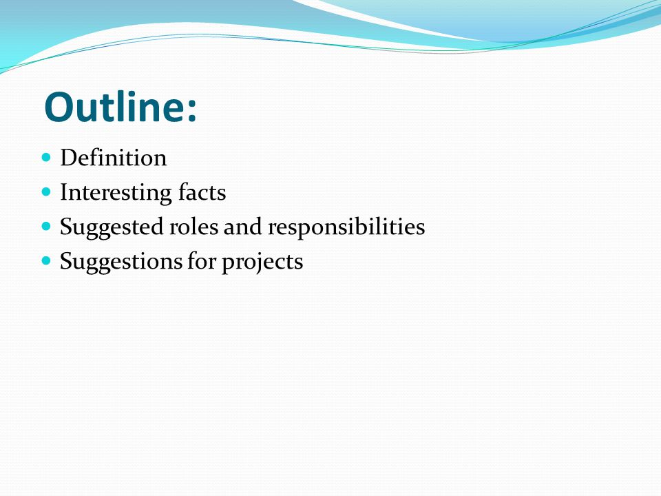 Outline: Definition Interesting facts Suggested roles and responsibilities Suggestions for projects