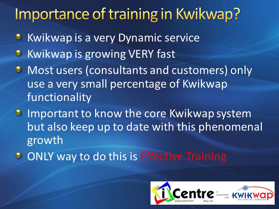Kwikwap is a very Dynamic service Kwikwap is growing VERY fast Most users (consultants and customers) only use a very small percentage of Kwikwap functionality Important to know the core Kwikwap system but also keep up to date with this phenomenal growth ONLY way to do this is Effective Training
