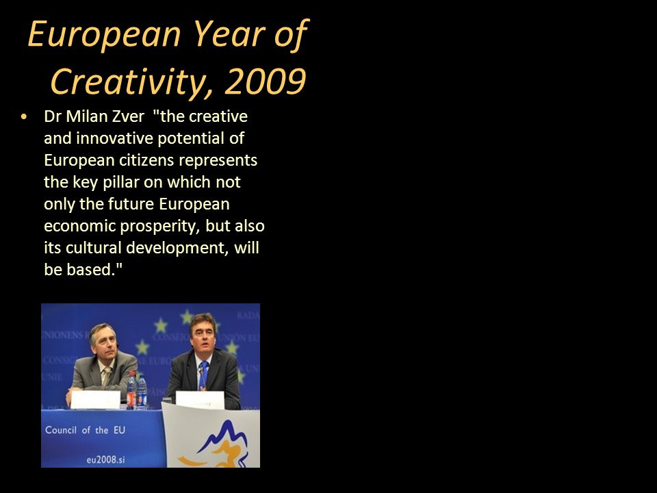 European Year of Creativity, 2009 Dr Milan Zver the creative and innovative potential of European citizens represents the key pillar on which not only the future European economic prosperity, but also its cultural development, will be based.