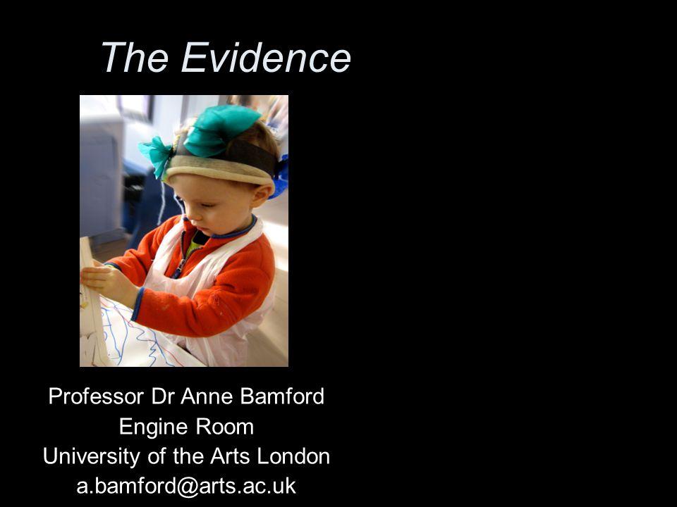 The Evidence Professor Dr Anne Bamford Engine Room University of the Arts London a.bamford@arts.ac.uk