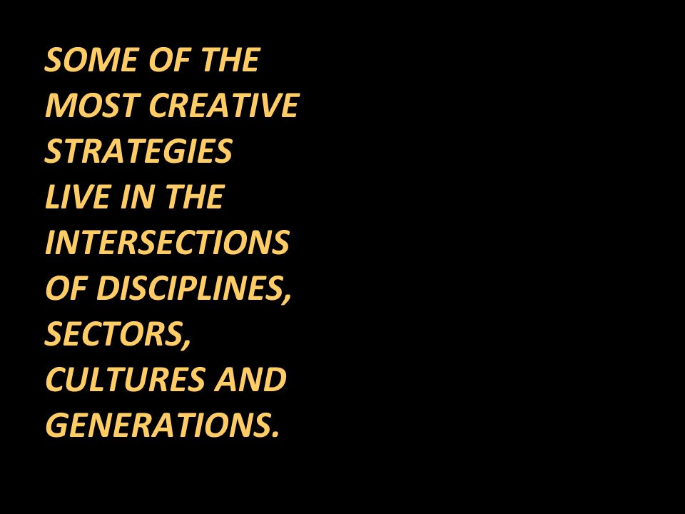 SOME OF THE MOST CREATIVE STRATEGIES LIVE IN THE INTERSECTIONS OF DISCIPLINES, SECTORS, CULTURES AND GENERATIONS.