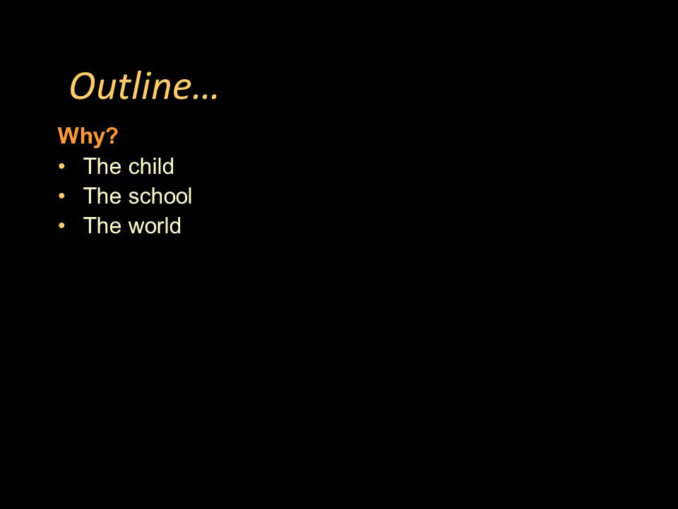 Outline… Why The child The school The world