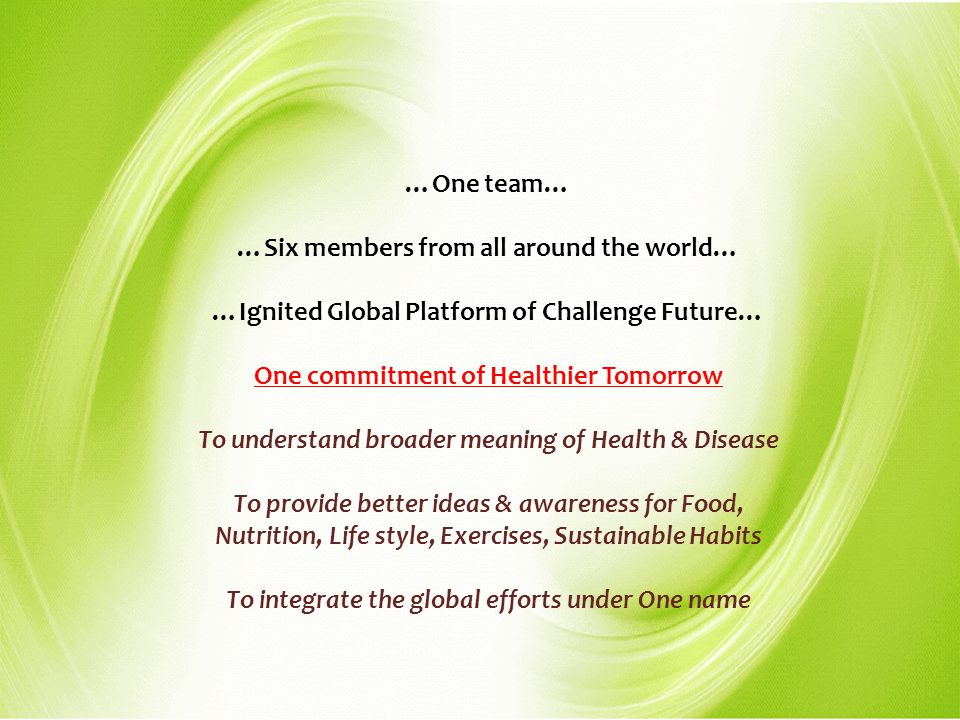 …One team… …Six members from all around the world… …Ignited Global Platform of Challenge Future… One commitment of Healthier Tomorrow To understand br
