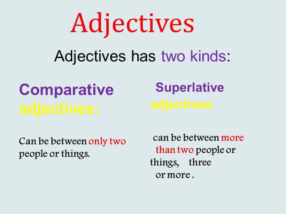 Adjectives Comparative adjectives: Can be between only two people or things. Superlative adjectives : can be between more than two people or things, t