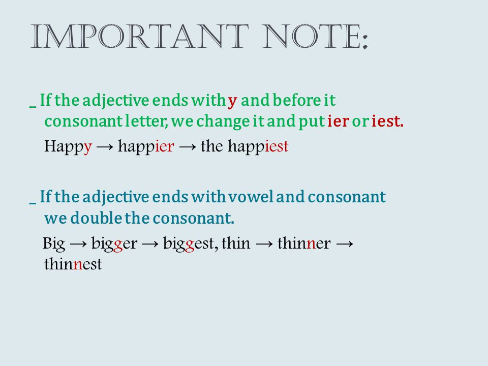 Important note : _ If the adjective ends with y and before it consonant letter, we change it and put ier or iest. Happy → happier → the happiest _ If