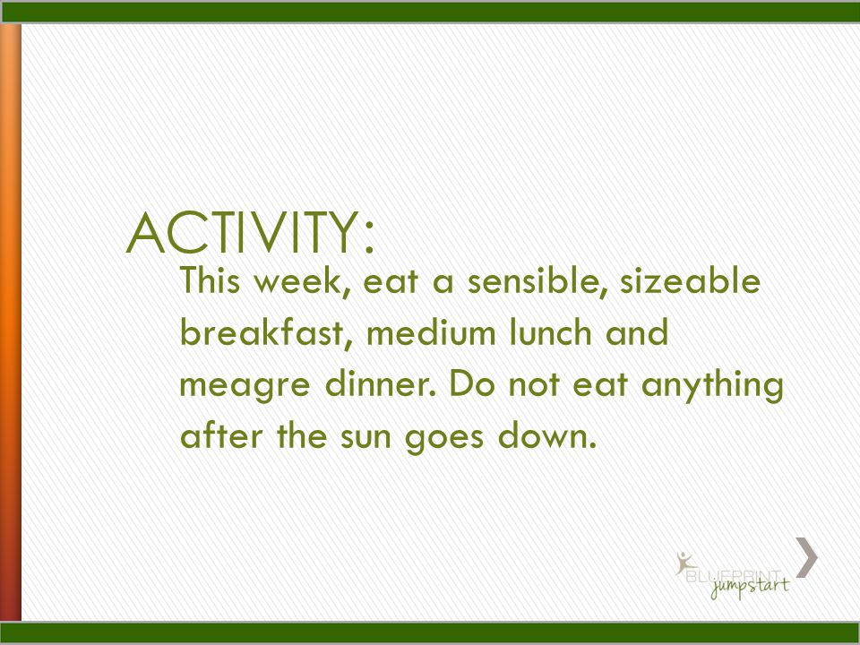 ACTIVITY: This week, eat a sensible, sizeable breakfast, medium lunch and meagre dinner. Do not eat anything after the sun goes down.