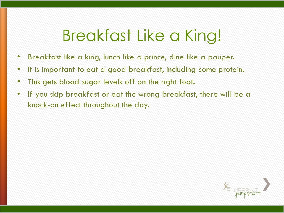 Breakfast Like a King. Breakfast like a king, lunch like a prince, dine like a pauper.
