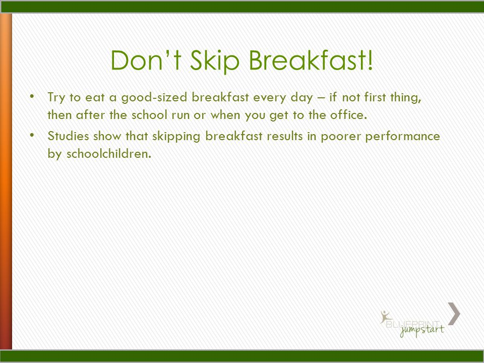 Try to eat a good-sized breakfast every day – if not first thing, then after the school run or when you get to the office.