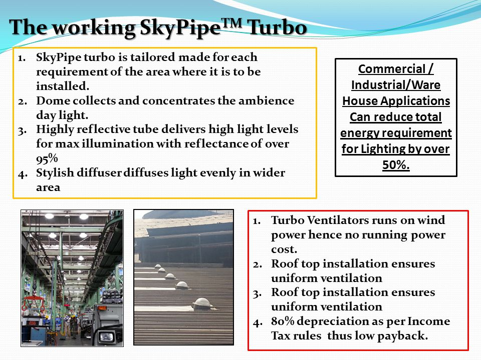 The working SkyPipe TM Turbo 1.SkyPipe turbo is tailored made for each requirement of the area where it is to be installed. 2.Dome collects and concen