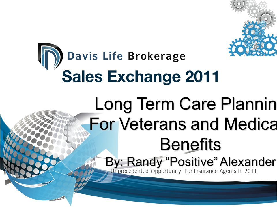 Long Term Care Planning For Veterans and Medicaid Benefits By: Randy Positive Alexander Unprecedented Opportunity For Insurance Agents In 2011
