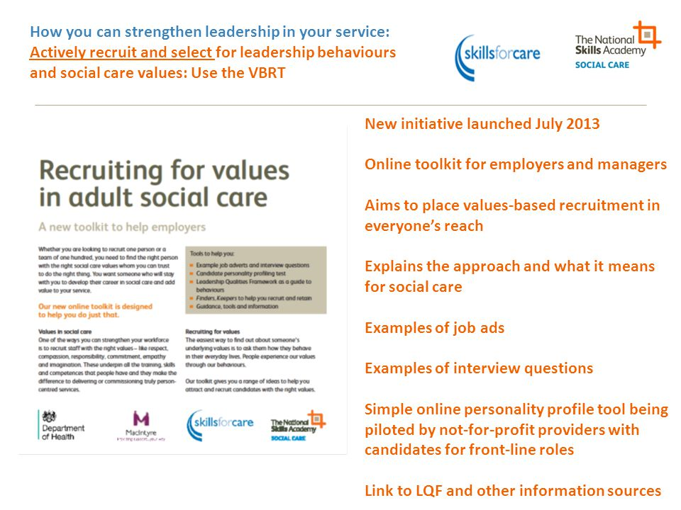 How you can strengthen leadership in your service: Actively recruit and select for leadership behaviours and social care values: Use the VBRT New init