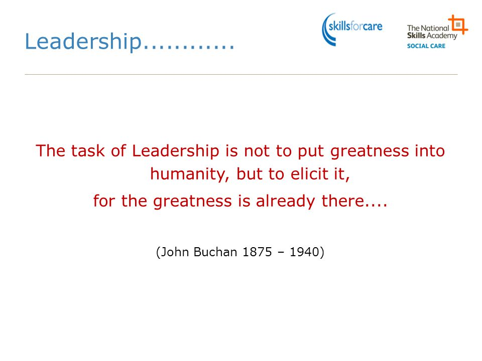 Leadership............ The task of Leadership is not to put greatness into humanity, but to elicit it, for the greatness is already there.... (John Bu