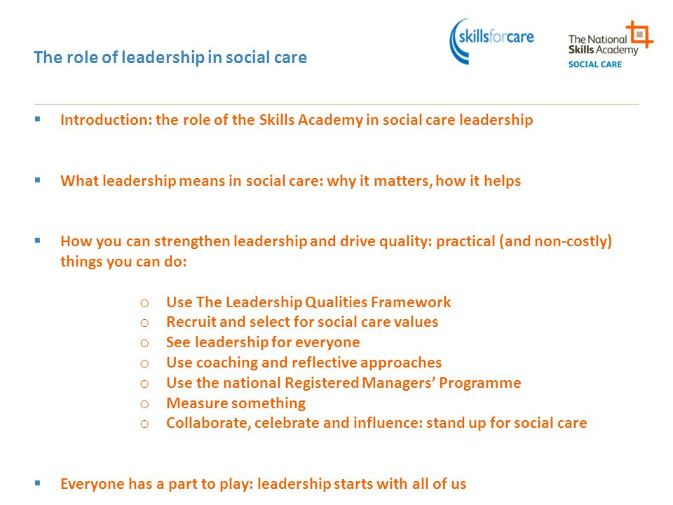 The role of leadership in social care  Introduction: the role of the Skills Academy in social care leadership  What leadership means in social care: